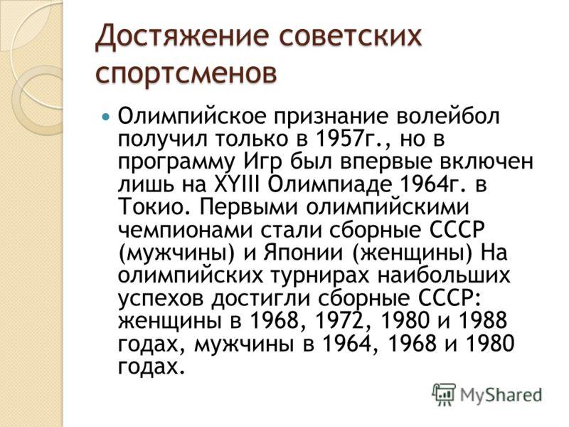 Достяжение советских спортсменов Олимпийское признание волейбол получил только в 1957г., но в программу Игр был впервые включен лишь на XYIII Олимпиаде 1964г. в Токио. Первыми олимпийскими чемпионами стали сборные СССР (мужчины) и Японии (женщины) На