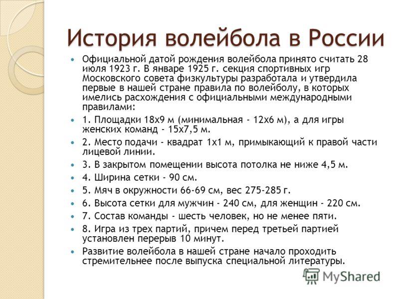 История волейбола в России Официальной датой рождения волейбола принято считать 28 июля 1923 г. В январе 1925 г. секция спортивных игр Московского совета физкультуры разработала и утвердила первые в нашей стране правила по волейболу, в которых имелис