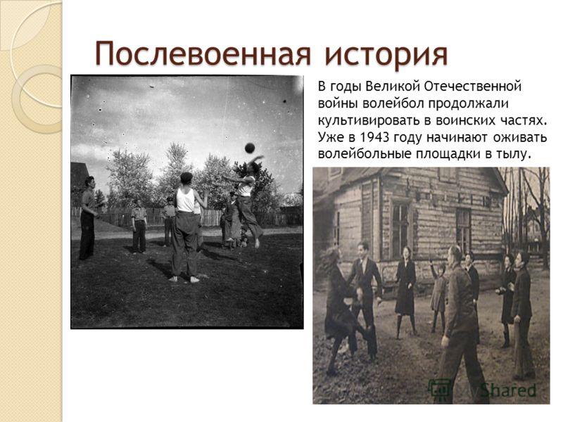 Послевоенная история В годы Великой Отечественной войны волейбол продолжали культивировать в воинских частях. Уже в 1943 году начинают оживать волейбольные площадки в тылу.