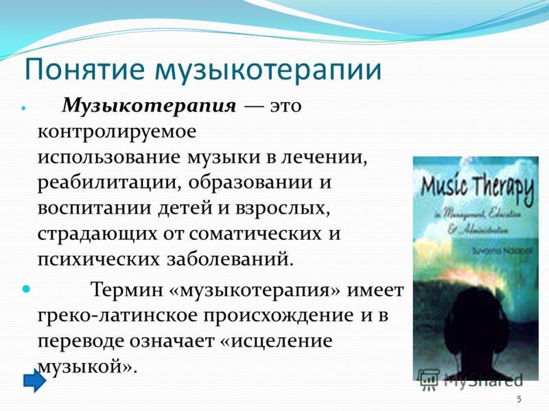 Понятие музыкотерапии Музыкотерапия это контролируемое использование музыки в лечении, реабилитации, образовании и воспитании детей и взрослых, страдающих от соматических и психических заболеваний. Термин «музыкотерапия» имеет греко-латинское происхо