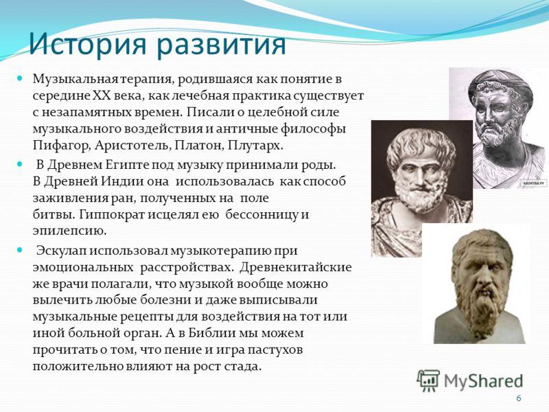 История развития Музыкальная терапия, родившаяся как понятие в середине ХХ века, как лечебная практика существует с незапамятных времен. Писали о целебной силе музыкального воздействия и античные философы Пифагор, Аристотель, Платон, Плутарх. В Древн