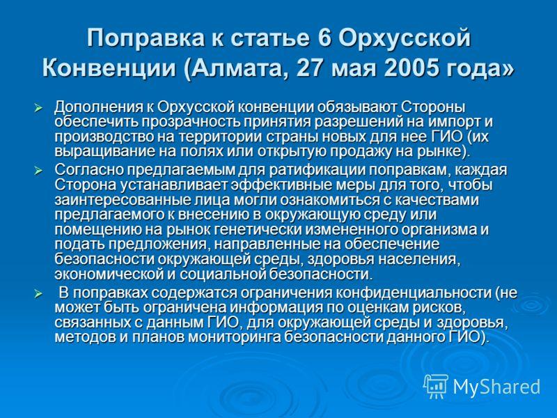 Поправка к статье 6 Орхусской Конвенции (Алмата, 27 мая 2005 года» Дополнения к Орхусской конвенции обязывают Стороны обеспечить прозрачность принятия разрешений на импорт и производство на территории страны новых для нее ГИО (их выращивание на полях