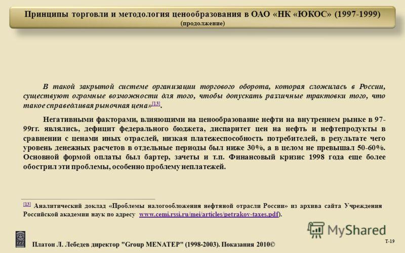 Т -19 Принципы торговли и методология ценообразования в ОАО «НК «ЮКОС» (1997-1999) (продолжение) В такой закрытой системе организации торгового оборота, которая сложилась в России, существуют огромные возможности для того, чтобы допускать различные т