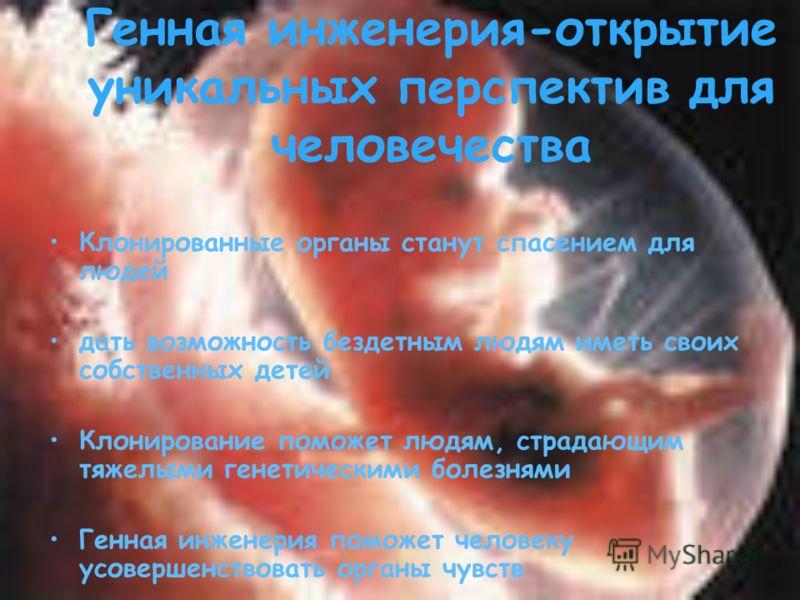 Клонированные органы станут спасением для людей дать возможность бездетным людям иметь своих собственных детей Клонирование поможет людям, страдающим тяжелыми генетическими болезнями Генная инженерия поможет человеку усовершенствовать органы чувств Г