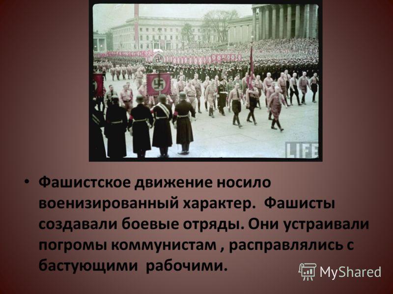 Фашистское движение носило военизированный характер. Фашисты создавали боевые отряды. Они устраивали погромы коммунистам, расправлялись с бастующими рабочими.