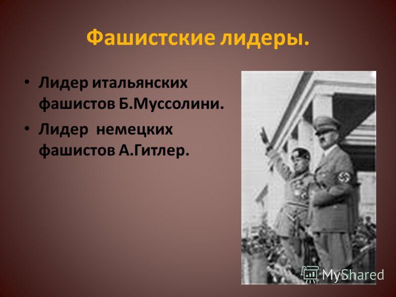 Фашистские лидеры. Лидер итальянских фашистов Б.Муссолини. Лидер немецких фашистов А.Гитлер.
