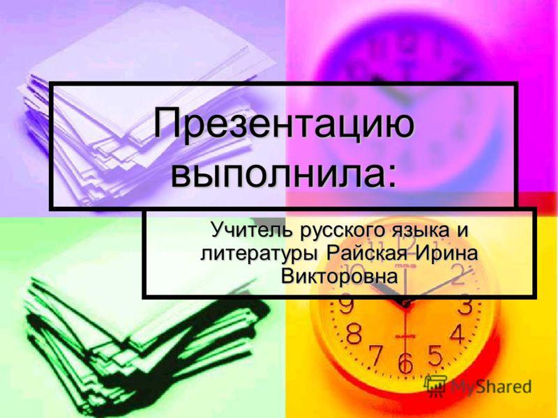 Презентацию выполнила: Учитель русского языка и литературы Райская Ирина Викторовна