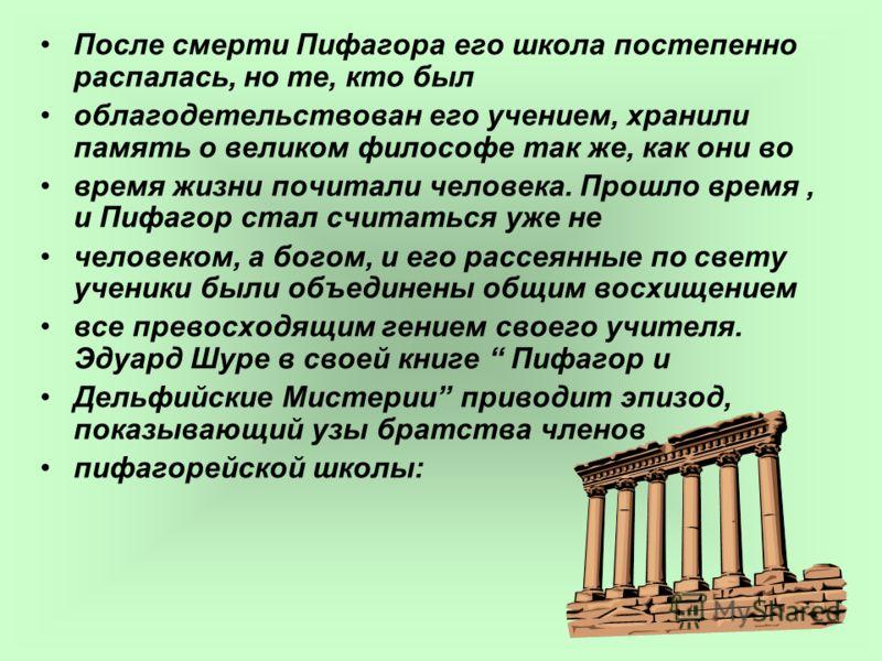 После смерти Пифагора его школа постепенно распалась, но те, кто был облагодетельствован его учением, хранили память о великом философе так же, как они во время жизни почитали человека. Прошло время, и Пифагор стал считаться уже не человеком, а богом