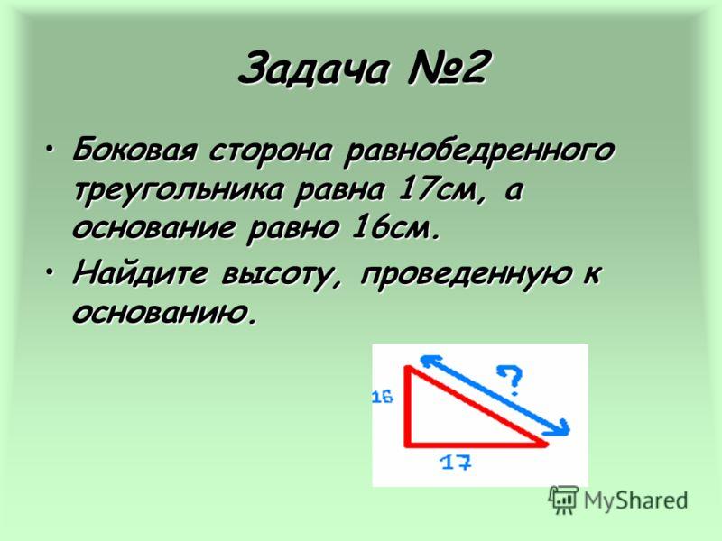 Задача 2 Боковая сторона равнобедренного треугольника равна 17см, а основание равно 16см.Боковая сторона равнобедренного треугольника равна 17см, а основание равно 16см. Найдите высоту, проведенную к основанию.Найдите высоту, проведенную к основанию.