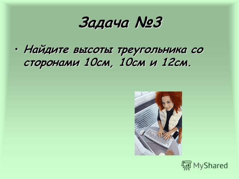 Задача 3 Найдите высоты треугольника со сторонами 10см, 10см и 12см.Найдите высоты треугольника со сторонами 10см, 10см и 12см.