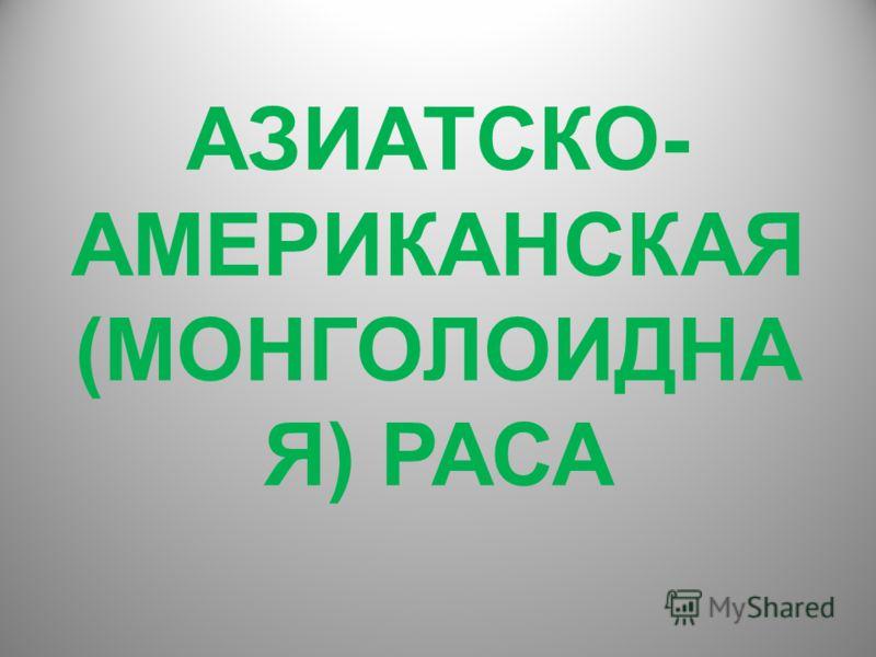 АЗИАТСКО- АМЕРИКАНСКАЯ (МОНГОЛОИДНА Я) РАСА