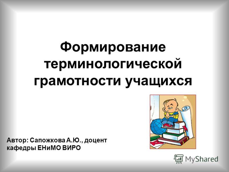 Формирование терминологической грамотности учащихся Автор: Сапожкова А.Ю., доцент кафедры ЕНиМО ВИРО