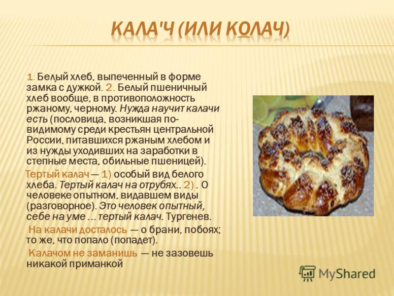 1. Белый хлеб, выпеченный в форме замка с дужкой. 2. Белый пшеничный хлеб вообще, в противоположность ржаному, черному. Нужда научит калачи есть (пословица, возникшая по- видимому среди крестьян центральной России, питавшихся ржаным хлебом и из нужды