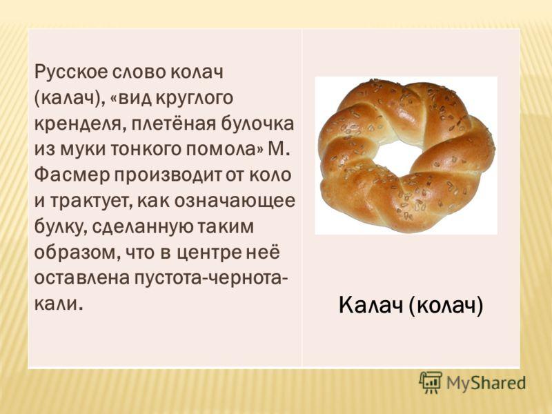 Русское слово колач (калач), «вид круглого кренделя, плетёная булочка из муки тонкого помола» М. Фасмер производит от коло и трактует, как означающее булку, сделанную таким образом, что в центре неё оставлена пустота-чернота- кали. Калач (колач)