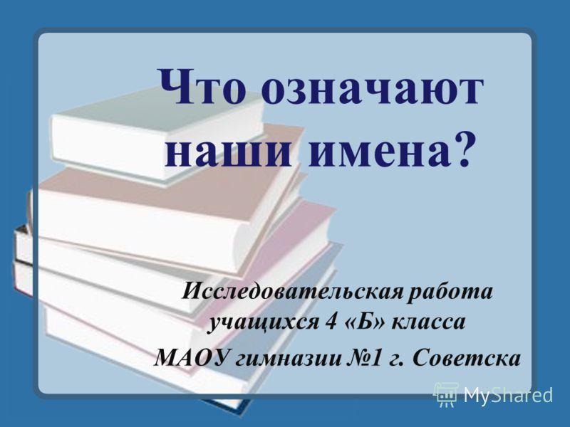 Что означают наши имена? Исследовательская работа учащихся 4 «Б» класса МАОУ гимназии 1 г. Советска