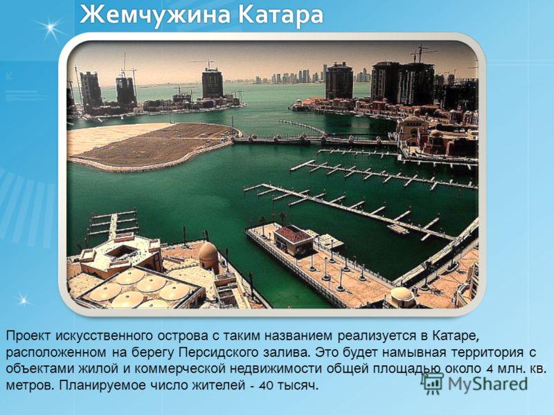 Жемчужина Катара Проект искусственного острова с таким названием реализуется в Катаре, расположенном на берегу Персидского залива. Это будет намывная территория с объектами жилой и коммерческой недвижимости общей площадью около 4 млн. кв. метров. Пла