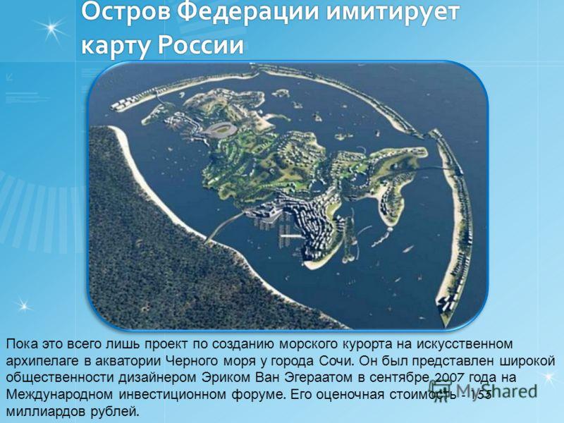 Остров Федерации имитирует карту России Пока это всего лишь проект по созданию морского курорта на искусственном архипелаге в акватории Черного моря у города Сочи. Он был представлен широкой общественности дизайнером Эриком Ван Эгераатом в сентябре 2