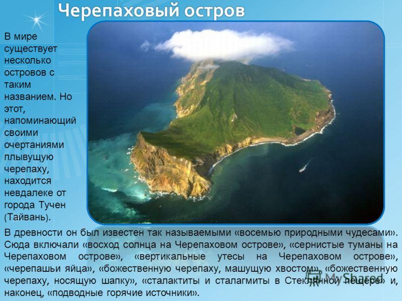 Черепаховый остров В мире существует несколько островов с таким названием. Но этот, напоминающий своими очертаниями плывущую черепаху, находится невдалеке от города Тучен ( Тайвань ). В древности он был известен так называемыми « восемью природными ч
