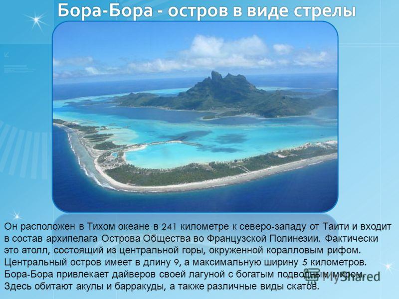 Бора-Бора - остров в виде стрелы Он расположен в Тихом океане в 241 километре к северо - западу от Таити и входит в состав архипелага Острова Общества во Французской Полинезии. Фактически это атолл, состоящий из центральной горы, окруженной коралловы