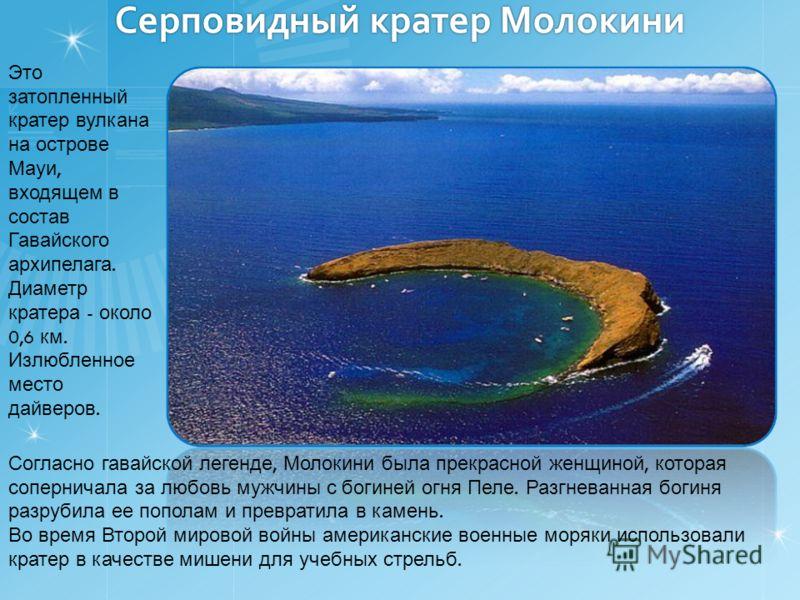 Серповидный кратер Молокини Это затопленный кратер вулкана на острове Мауи, входящем в состав Гавайского архипелага. Диаметр кратера - около 0,6 км. Излюбленное место дайверов. Согласно гавайской легенде, Молокини была прекрасной женщиной, которая со