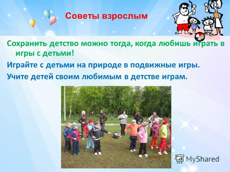 Сохранить детство можно тогда, когда любишь играть в игры с детьми! Играйте с детьми на природе в подвижные игры. Учите детей своим любимым в детстве играм. Советы взрослым