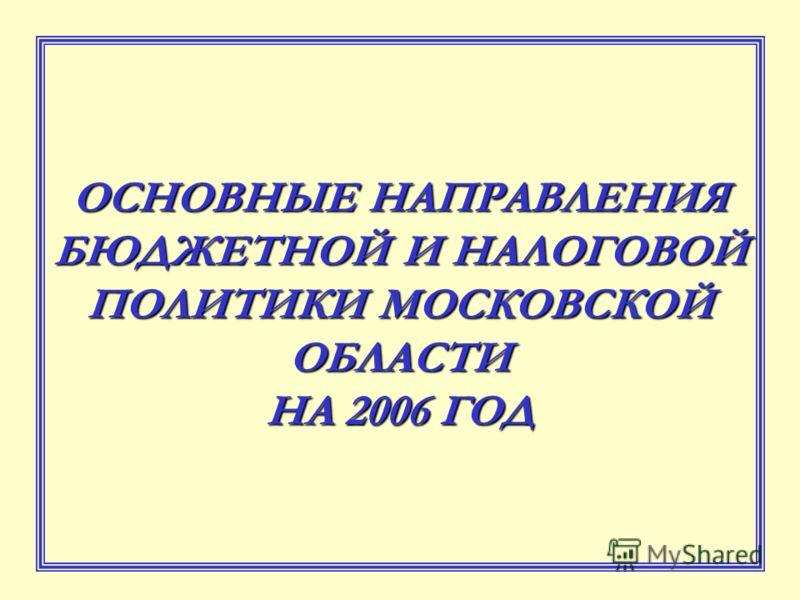 ОСНОВНЫЕ НАПРАВЛЕНИЯ БЮДЖЕТНОЙ И НАЛОГОВОЙ ПОЛИТИКИ МОСКОВСКОЙ ОБЛАСТИ НА 2006 ГОД
