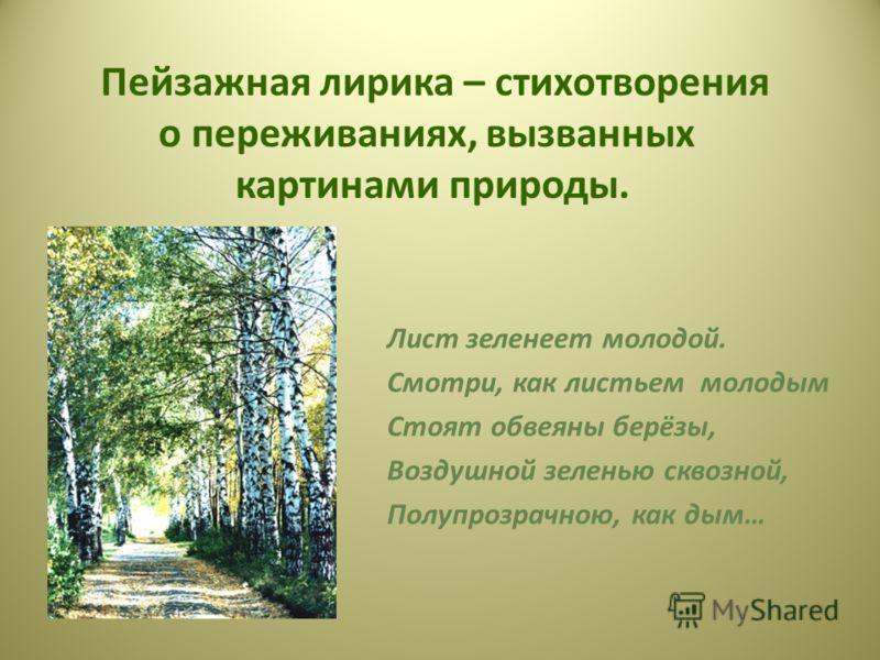 Пейзажная лирика – стихотворения о переживаниях, вызванных картинами природы. Лист зеленеет молодой. Смотри, как листьем молодым Стоят обвеяны берёзы, Воздушной зеленью сквозной, Полупрозрачною, как дым…