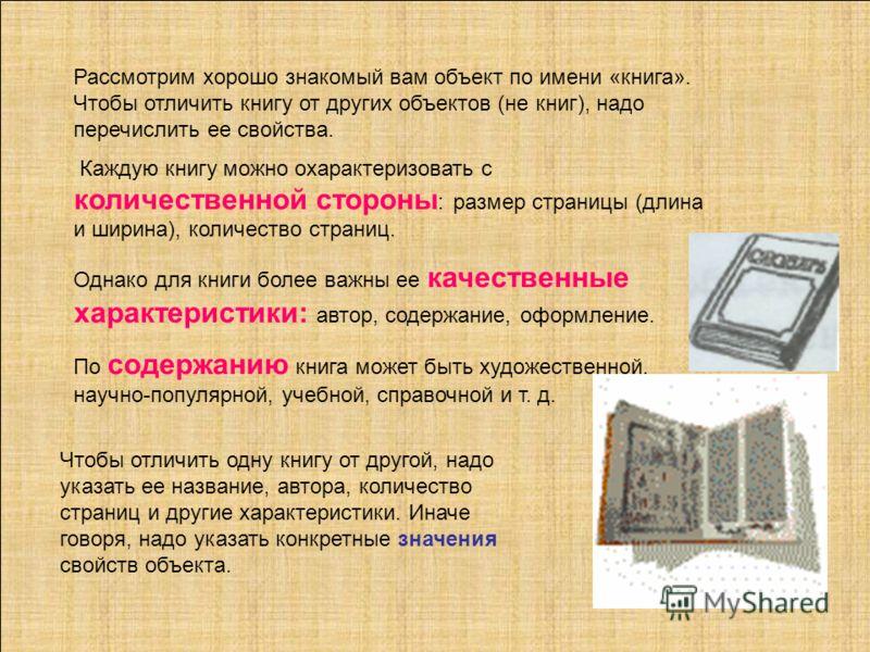 Рассмотрим хорошо знакомый вам объект по имени «книга». Чтобы отличить книгу от других объектов (не книг), надо перечислить ее свойства. Каждую книгу можно охарактеризовать с количественной стороны : размер страницы (длина и ширина), количество стран