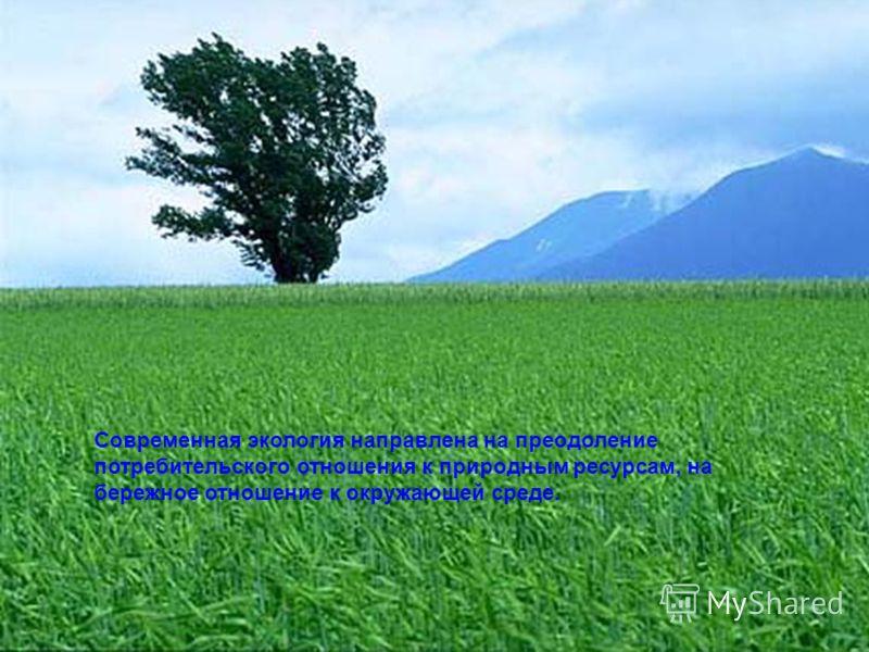 Современная экология направлена на преодоление потребительского отношения к природным ресурсам, на бережное отношение к окружающей среде.
