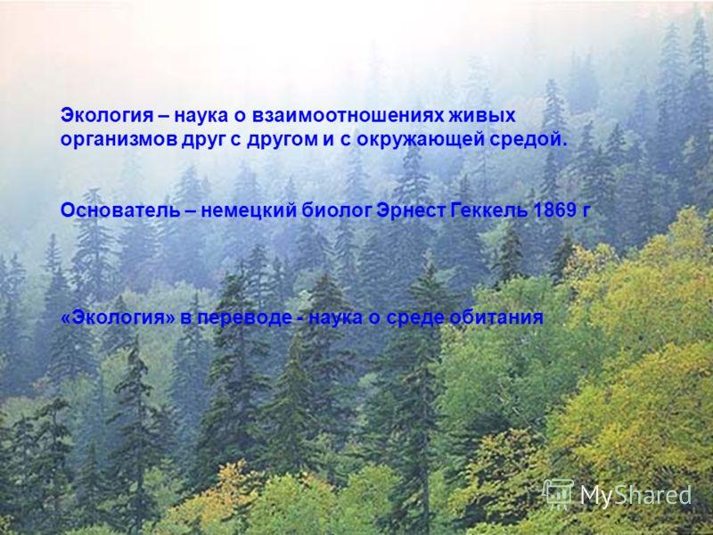 Экология – наука о взаимоотношениях живых организмов друг с другом и с окружающей средой. Основатель – немецкий биолог Эрнест Геккель 1869 г «Экология» в переводе - наука о среде обитания