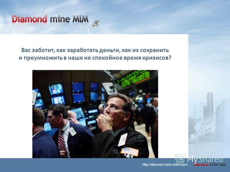Вас заботит, как заработать деньги, как их сохранить и преумножить в наше не спокойное время кризисов? http://dimond-mine-mlm.com