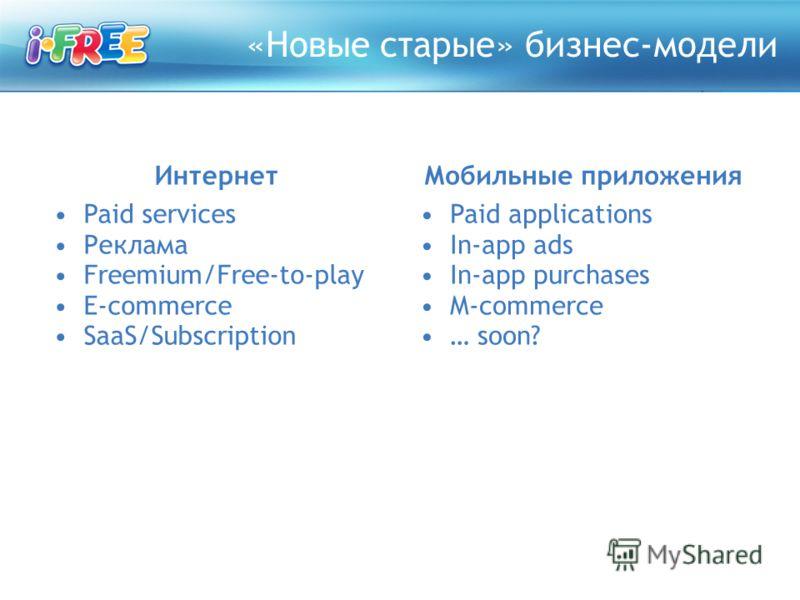 «Новые старые» бизнес-модели Интернет Paid services Реклама Freemium/Free-to-play E-commerce SaaS/Subscription Мобильные приложения Paid applications In-app ads In-app purchases M-commerce … soon?