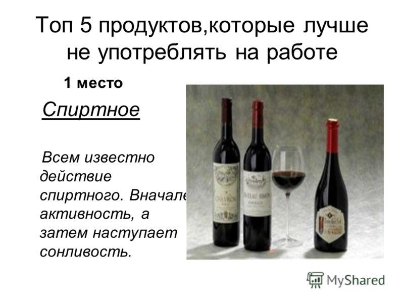 Топ 5 продуктов,которые лучше не употреблять на работе 1 место Спиртное Всем известно действие спиртного. Вначале активность, а затем наступает сонливость.