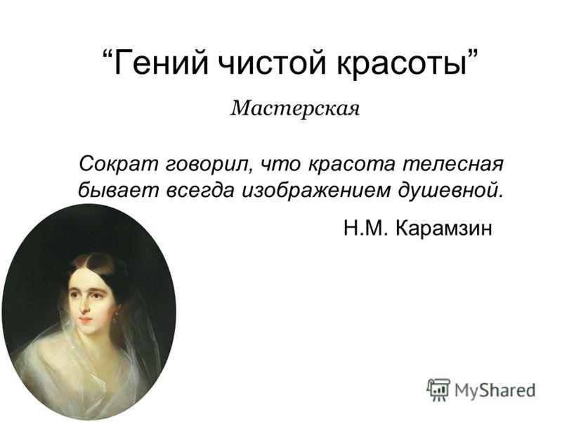 Гений чистой красоты Мастерская Сократ говорил, что красота телесная бывает всегда изображением душевной. Н.М. Карамзин