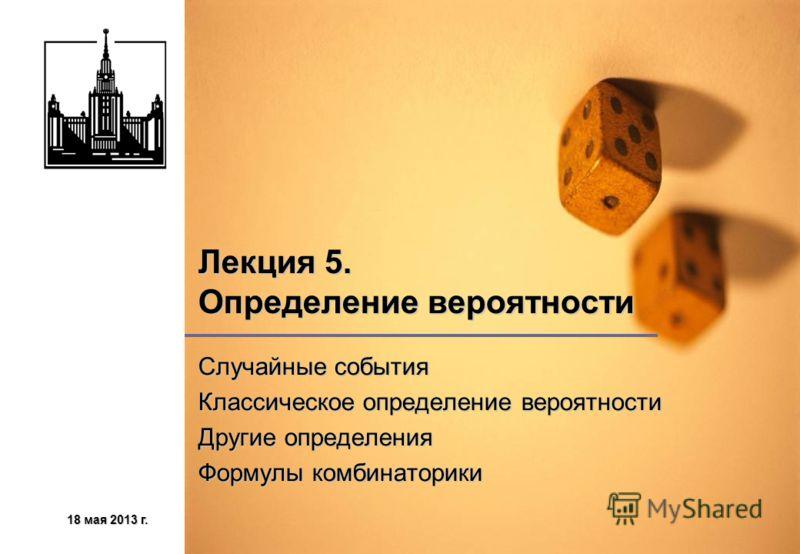 18 мая 2013 г.18 мая 2013 г.18 мая 2013 г.18 мая 2013 г. Лекция 5. Определение вероятности Случайные события Классическое определение вероятности Другие определения Формулы комбинаторики