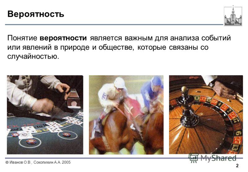 2 Иванов О.В., Соколихин А.А. 2005 Вероятность Понятие вероятности является важным для анализа событий или явлений в природе и обществе, которые связаны со случайностью.