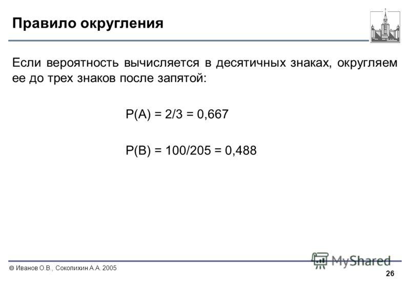 26 Иванов О.В., Соколихин А.А. 2005 Правило округления Если вероятность вычисляется в десятичных знаках, округляем ее до трех знаков после запятой: P(A) = 2/3 = 0,667 P(B) = 100/205 = 0,488
