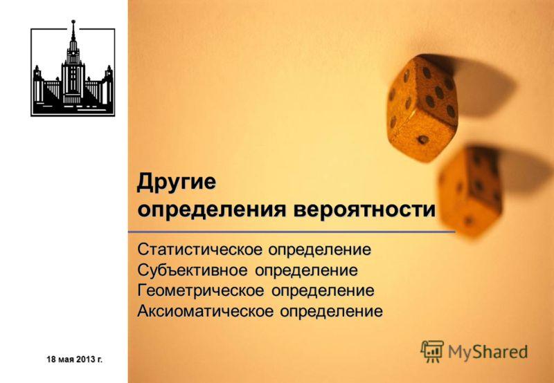18 мая 2013 г.18 мая 2013 г.18 мая 2013 г.18 мая 2013 г. Другие определения вероятности Статистическое определение Субъективное определение Геометрическое определение Аксиоматическое определение