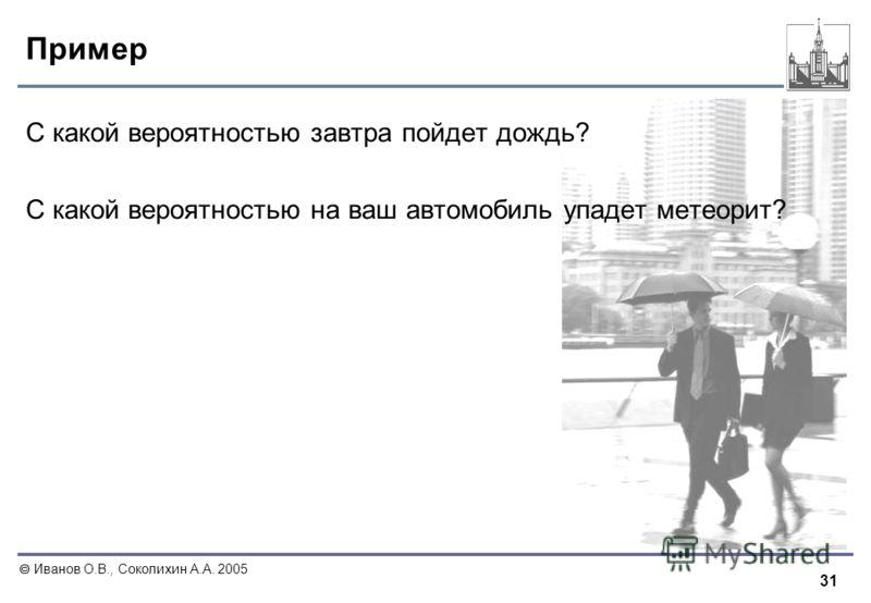 31 Иванов О.В., Соколихин А.А. 2005 Пример С какой вероятностью завтра пойдет дождь? С какой вероятностью на ваш автомобиль упадет метеорит?