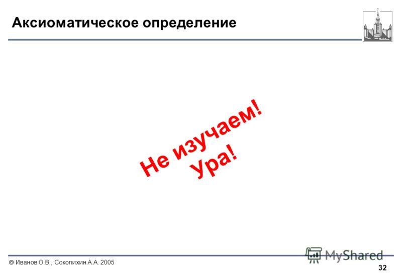 32 Иванов О.В., Соколихин А.А. 2005 Аксиоматическое определение Н е и з у ч а е м ! У р а !