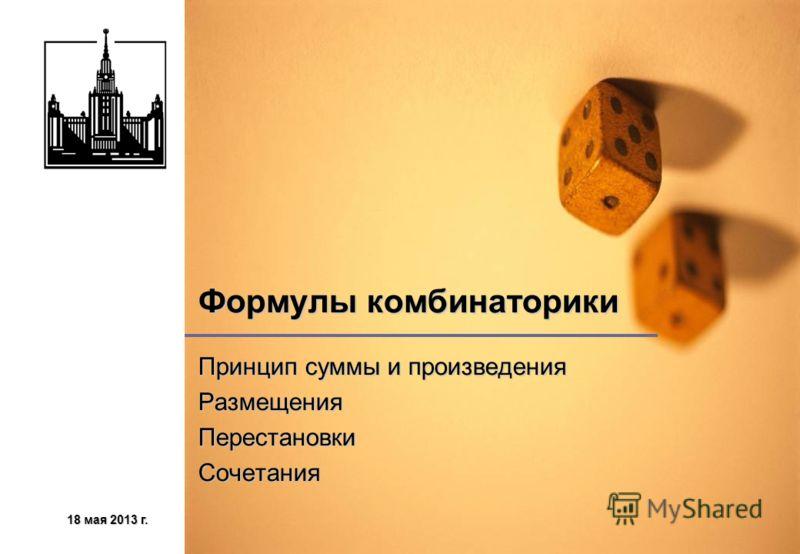 18 мая 2013 г.18 мая 2013 г.18 мая 2013 г.18 мая 2013 г. Формулы комбинаторики Принцип суммы и произведения РазмещенияПерестановкиСочетания