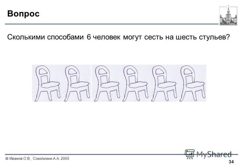 34 Иванов О.В., Соколихин А.А. 2005 Вопрос Сколькими способами 6 человек могут сесть на шесть стульев?