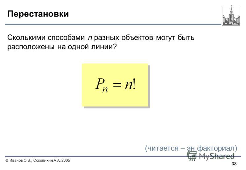 38 Иванов О.В., Соколихин А.А. 2005 Перестановки Сколькими способами n разных объектов могут быть расположены на одной линии? (читается – эн факториал)
