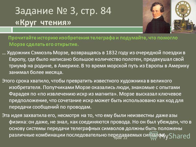 Прочитайте историю изобретения телеграфа и подумайте, что помогло Морзе сделать его открытие. … Художник Сэмюэль Морзе, возвращаясь в 1832 году из очередной поездки в Европу, где было написано большое количество полотен, предвкушал свой триумф на род