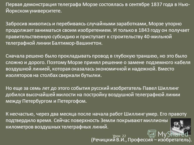 Первая демонстрация телеграфа Морзе состоялась в сентябре 1837 года в Нью- Йоркском университете. Забросив живопись и перебиваясь случайными заработками, Морзе упорно продолжает заниматься своим изобретением. И только в 1843 году он получает правител