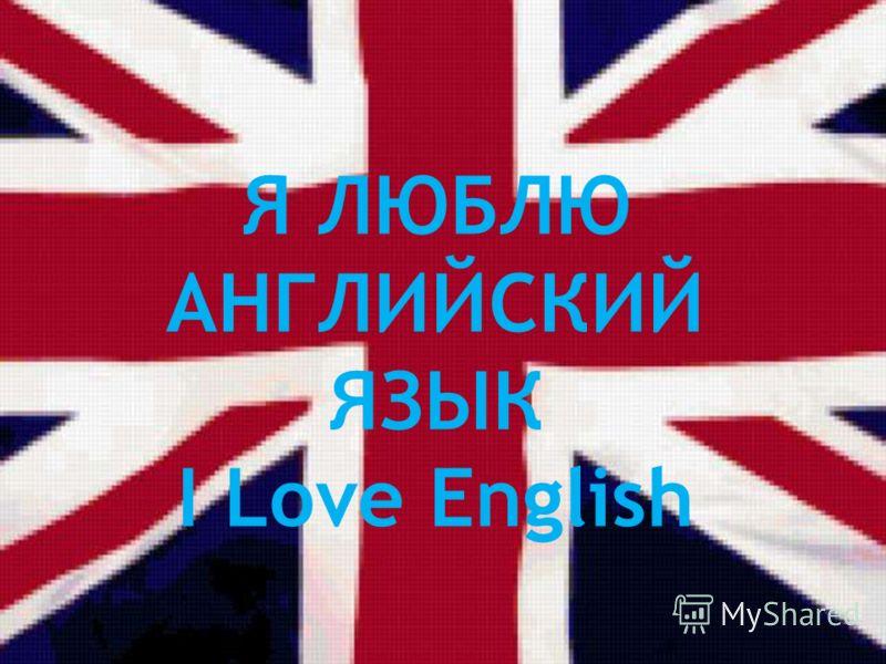 Я ЛЮБЛЮ АНГЛИЙСКИЙ ЯЗЫК I Love English