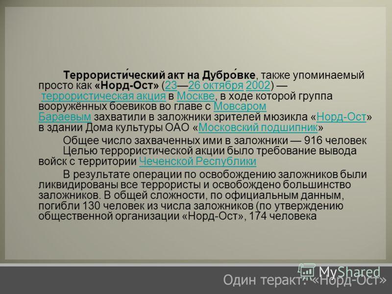Террористи́ческий акт на Дубро́вке, также упоминаемый просто как «Норд-Ост» (2326 октября 2002) террористическая акция в Москве, в ходе которой группа вооружённых боевиков во главе с Мовсаром Бараевым захватили в заложники зрителей мюзикла «Норд-Ост»