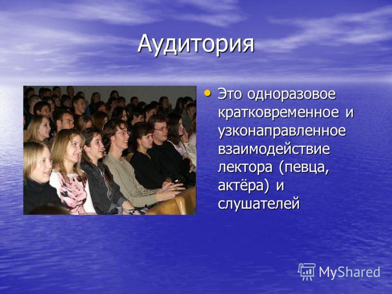 Аудитория Это одноразовое кратковременное и узконаправленное взаимодействие лектора (певца, актёра) и слушателей Это одноразовое кратковременное и узконаправленное взаимодействие лектора (певца, актёра) и слушателей