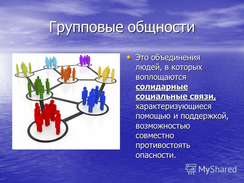 Групповые общности Это объединения людей, в которых воплощаются солидарные социальные связи, характеризующиеся помощью и поддержкой, возможностью совместно противостоять опасности. Это объединения людей, в которых воплощаются солидарные социальные св