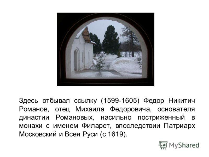Здесь отбывал ссылку (1599-1605) Федор Никитич Романов, отец Михаила Федоровича, основателя династии Романовых, насильно постриженный в монахи с именем Филарет, впоследствии Патриарх Московский и Всея Руси (с 1619).